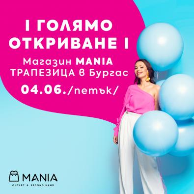 ГОЛЯМО ОТКРИВАНЕ - магазин MANIA ТРАПЕЗИЦА в Бургас!