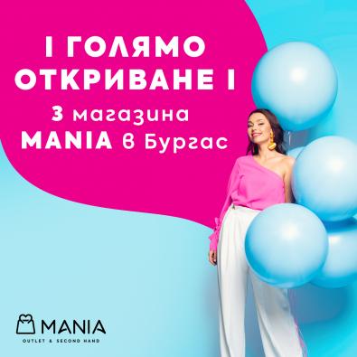 ГОЛЯМО ОТКРИВАНЕ на цели 3 нови магазина MANIA в Бургас!