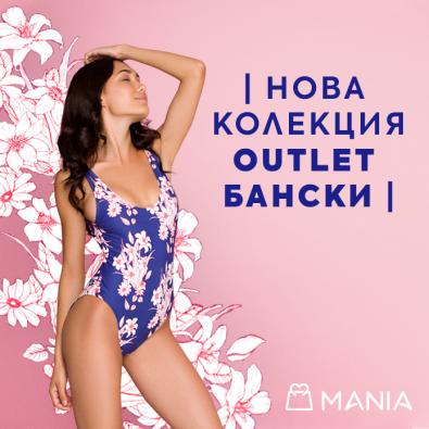 В магазини MANIA - НОВА КОЛЕКЦИЯ OUTLET БАНСКИ