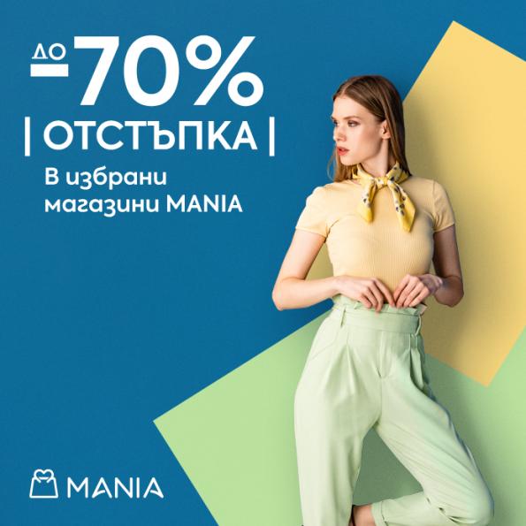 ДО 70% ОТСТЪПКА В ИЗБРАНИ МАГАЗИНИ MANIA