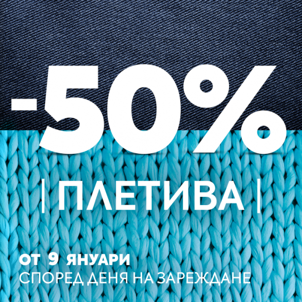 50% ОТСТЪПКА НА ПЛЕТИВА В МАГАЗИНИ МАНИЯ
